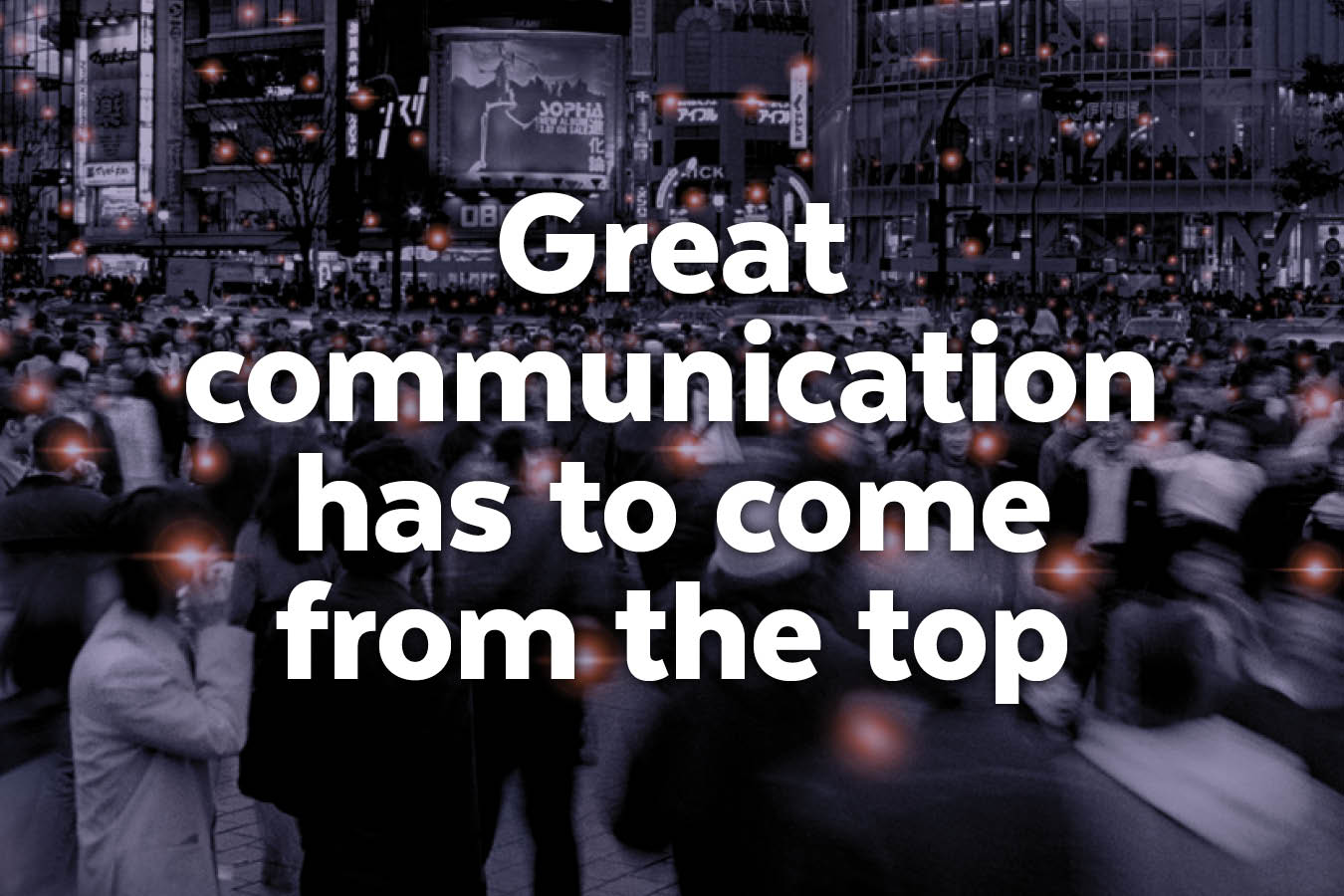 How your brand can be great, No. 2 of 5: Great communication has to come from the top